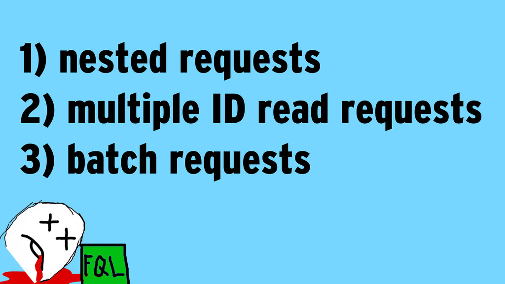 1) nested requests 2) multiple ID read requests...
