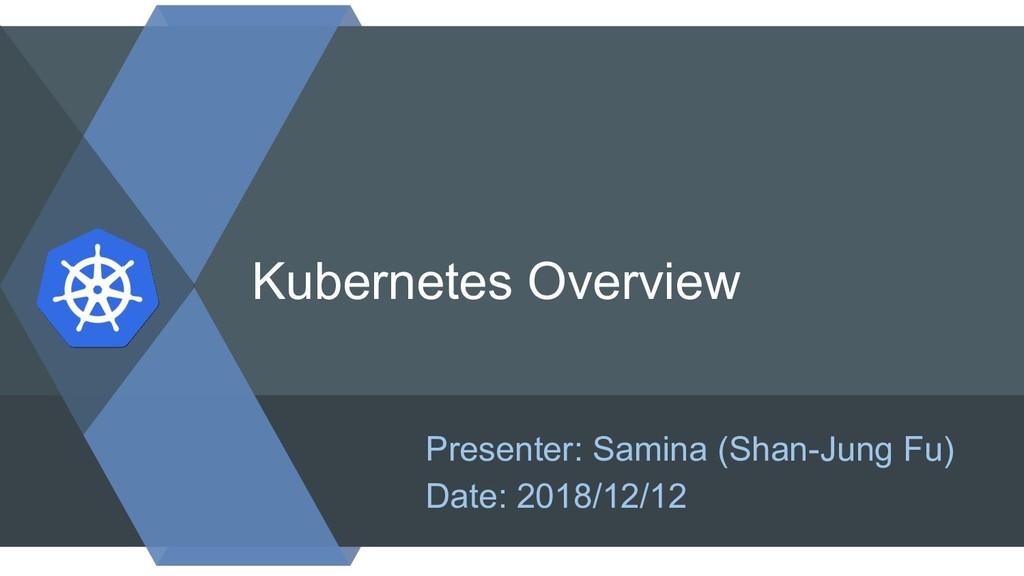 Kubernetes Overview Presenter: Samina (Shan-Jun...