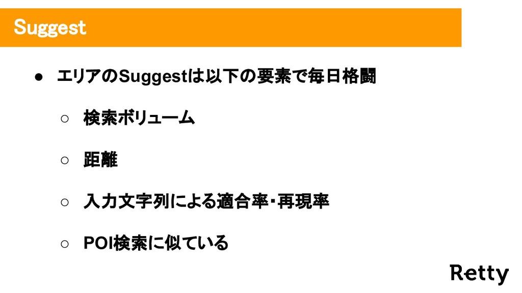 ● エリアのSuggestは以下の要素で毎日格闘 ○ 検索ボリューム ○ 距離 ○ 入力文字列...