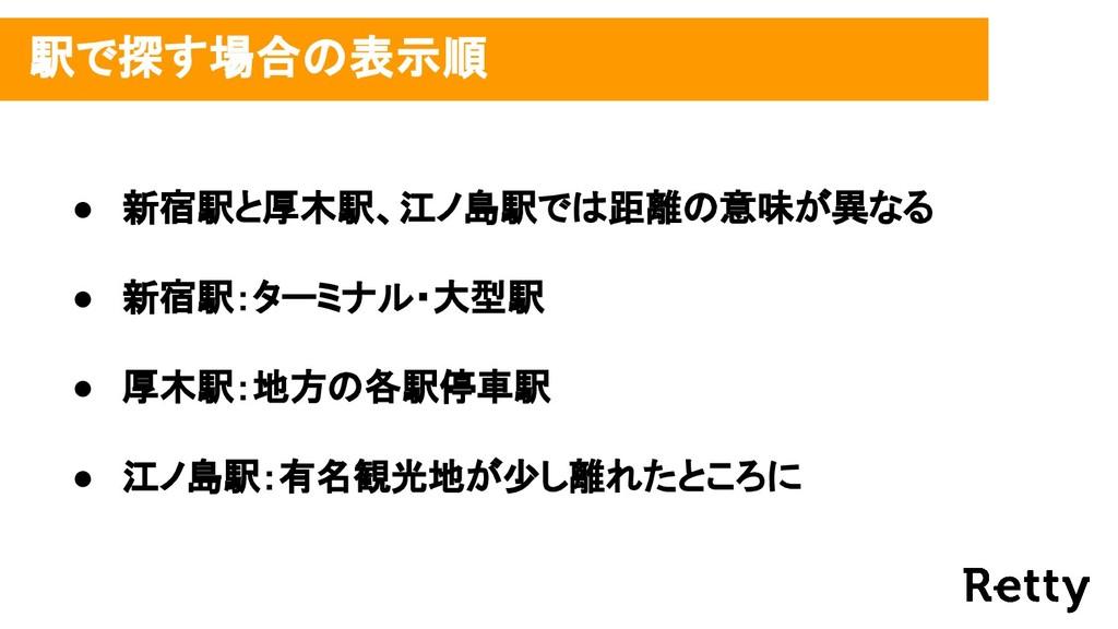 駅で探す場合の表示順 ● 新宿駅と厚木駅、江ノ島駅では距離の意味が異なる ● 新宿駅:ターミ...
