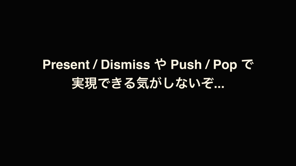 Present / Dismiss ΍ Push / Pop Ͱ ࣮ݱͰ͖Δؾ͕͠ͳ͍ͧ...