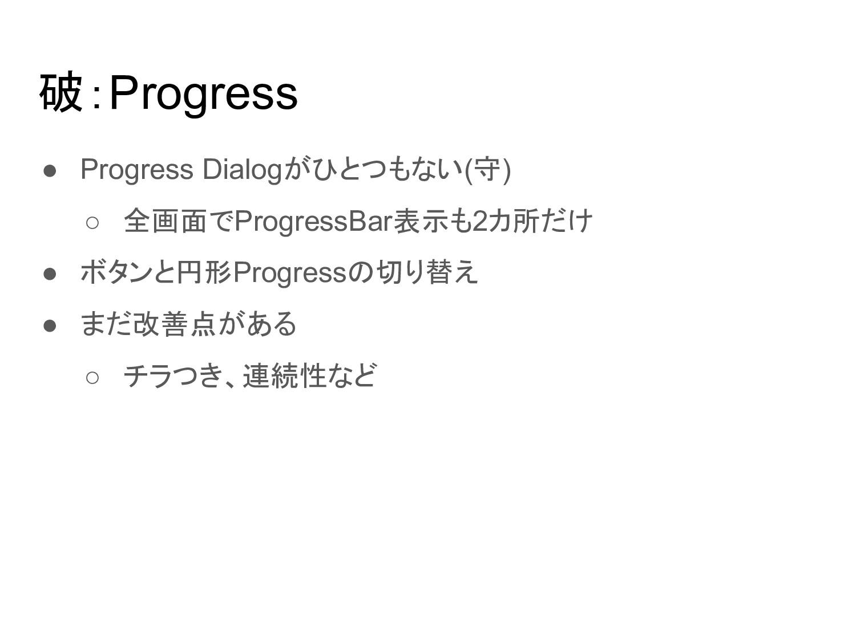 破:Progress ● Progress Dialogがひとつもない(守) ○ 全画面でPr...
