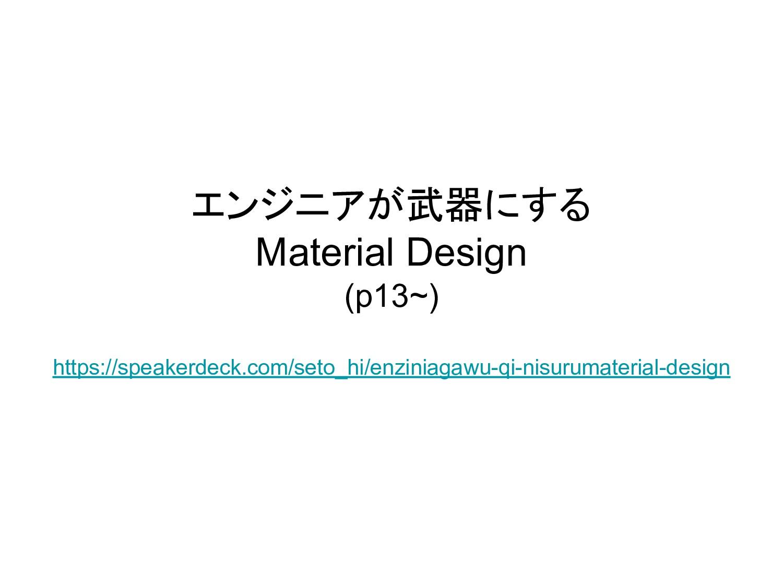 エンジニアが武器にする Material Design (p13~) https://spea...