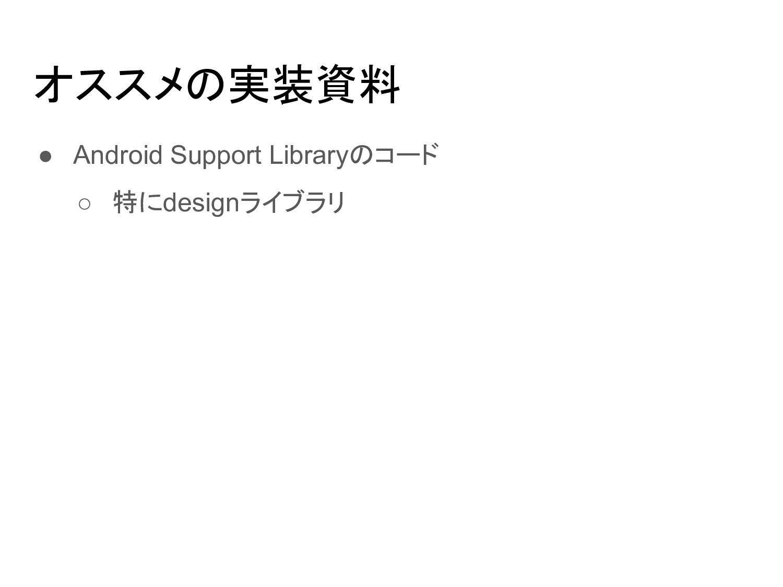 オススメの実装資料 ● Android Support Libraryのコード ○ 特にdes...