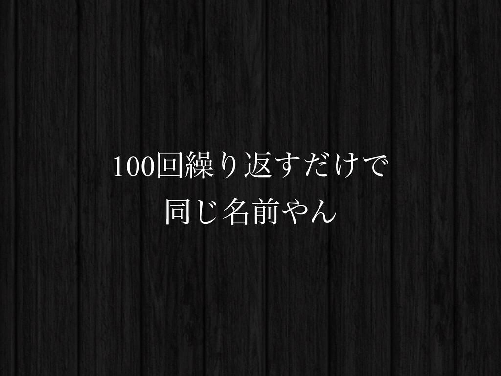 100ճ܁Γฦ͚ͩ͢Ͱ ಉ໊͡લΜ