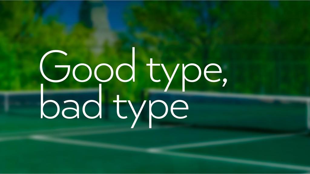 Good type, bad type