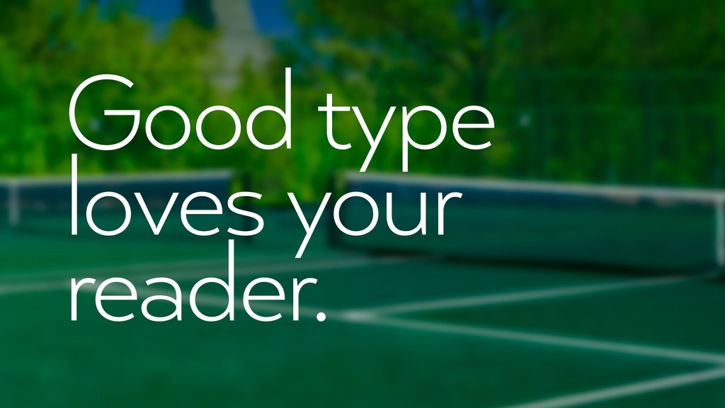 Good type loves your reader.