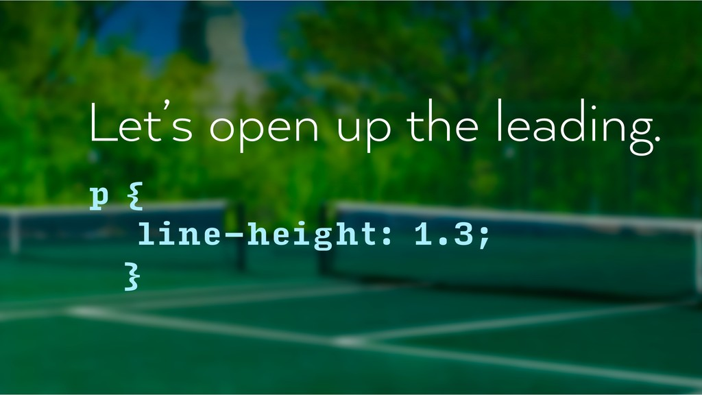 Let's open up the leading. p { line-height: 1....