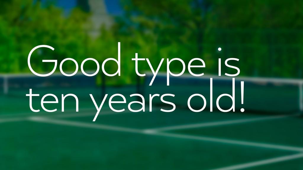 Good type is ten years old!