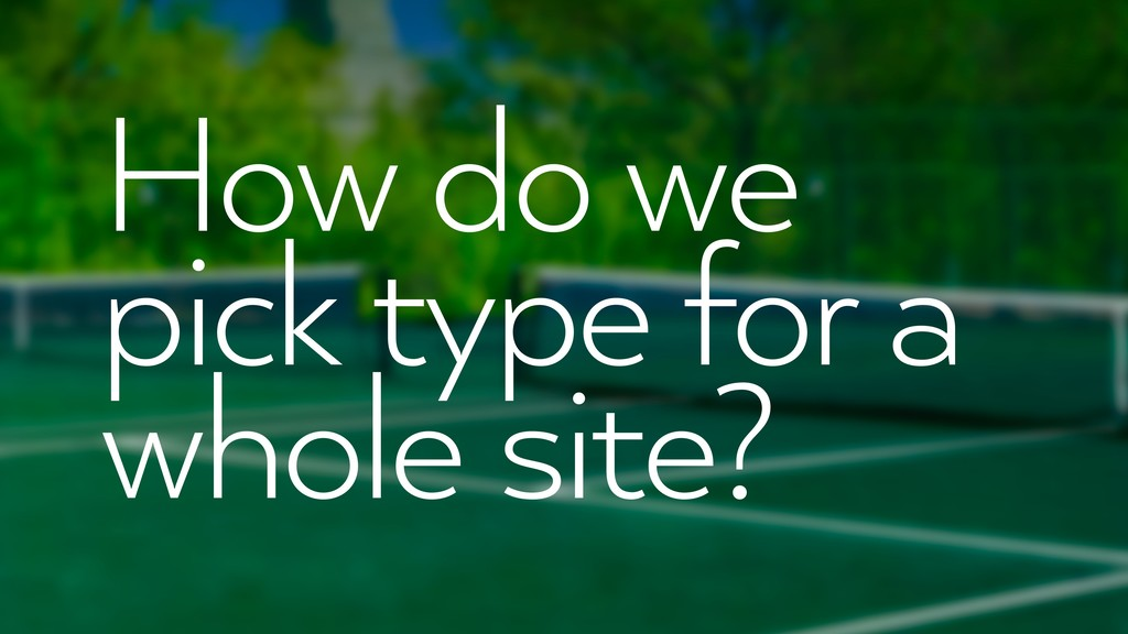 How do we pick type for a whole site?