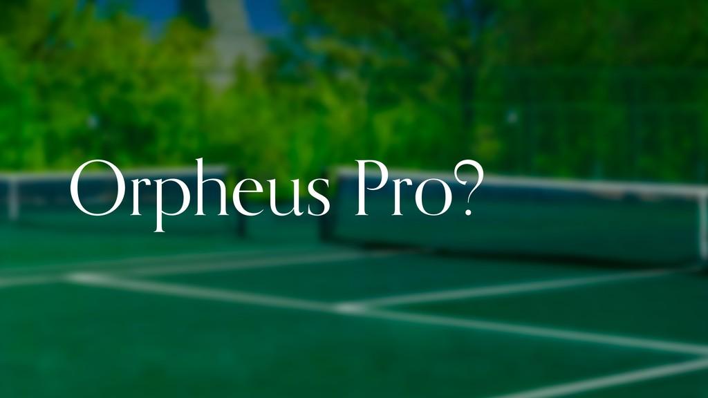 Orpheus Pro?