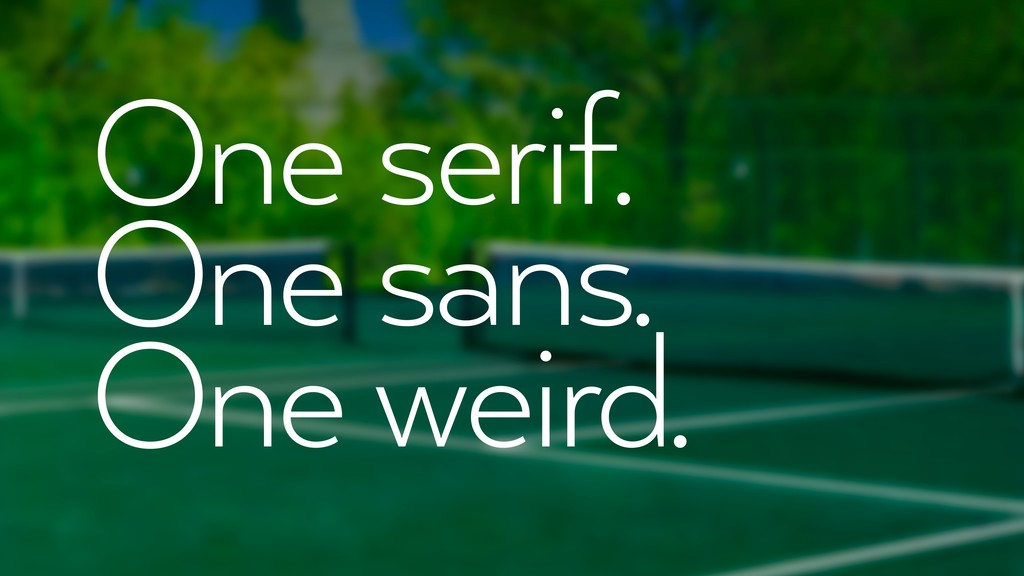 One serif. One sans. One weird.