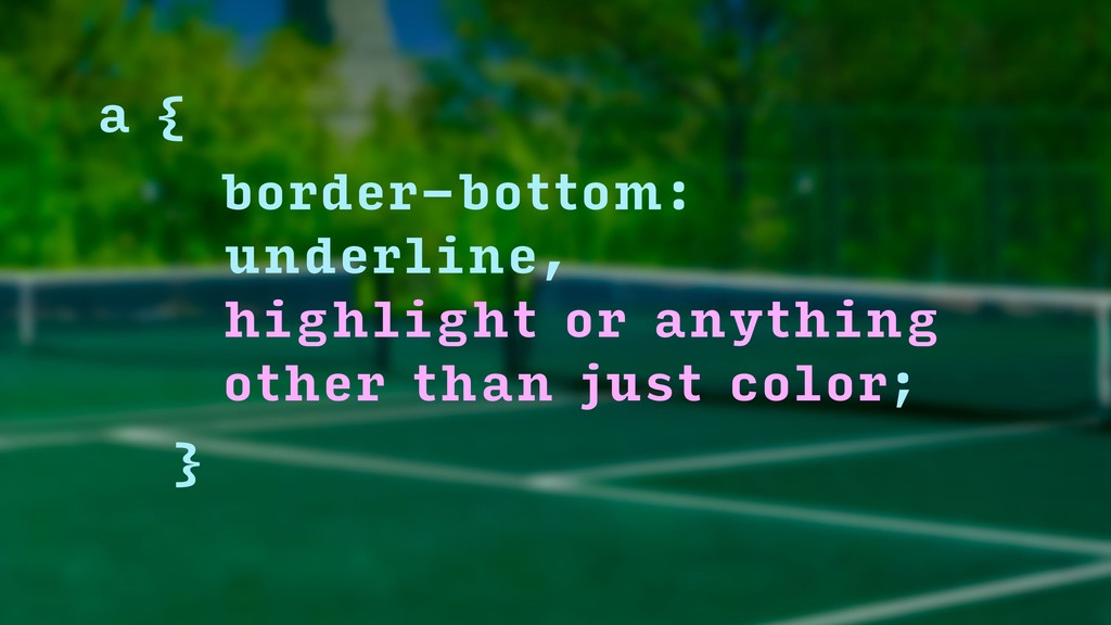 a { border-bottom: underline,  highlight or a...