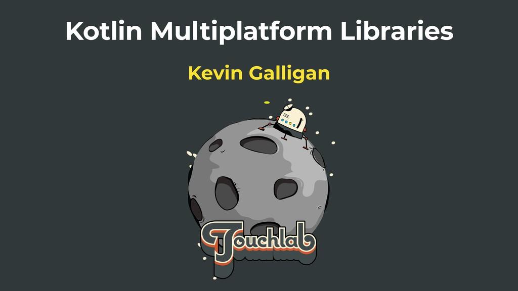 Kotlin Multiplatform Libraries Kevin Galligan