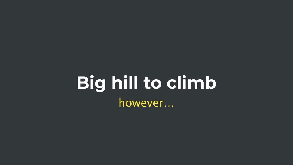 Big hill to climb however…