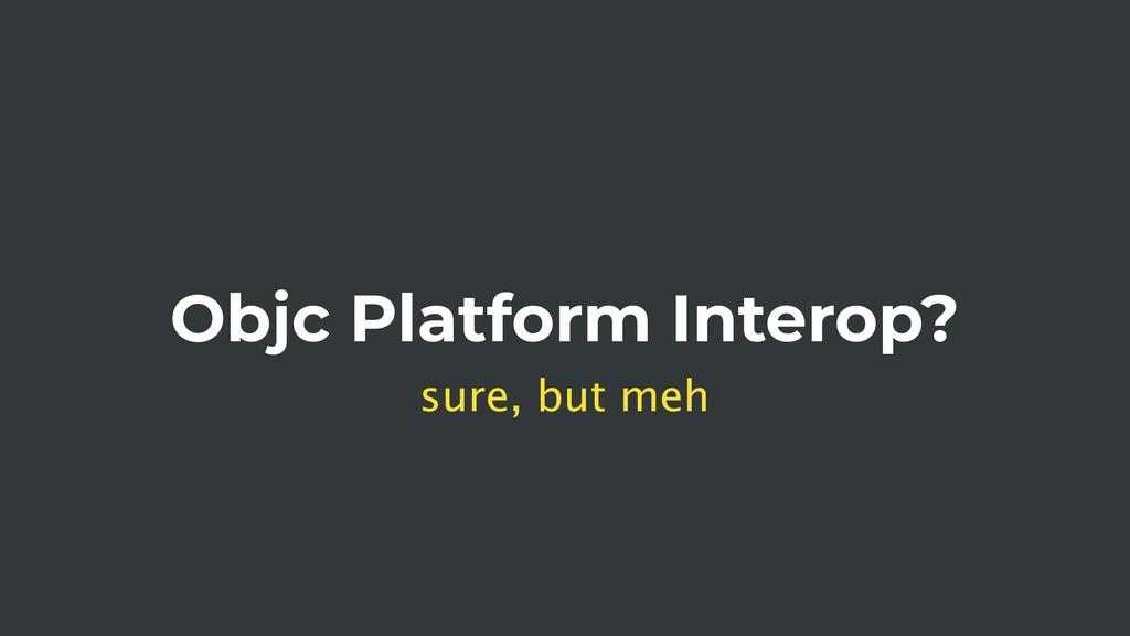 Objc Platform Interop? sure, but meh