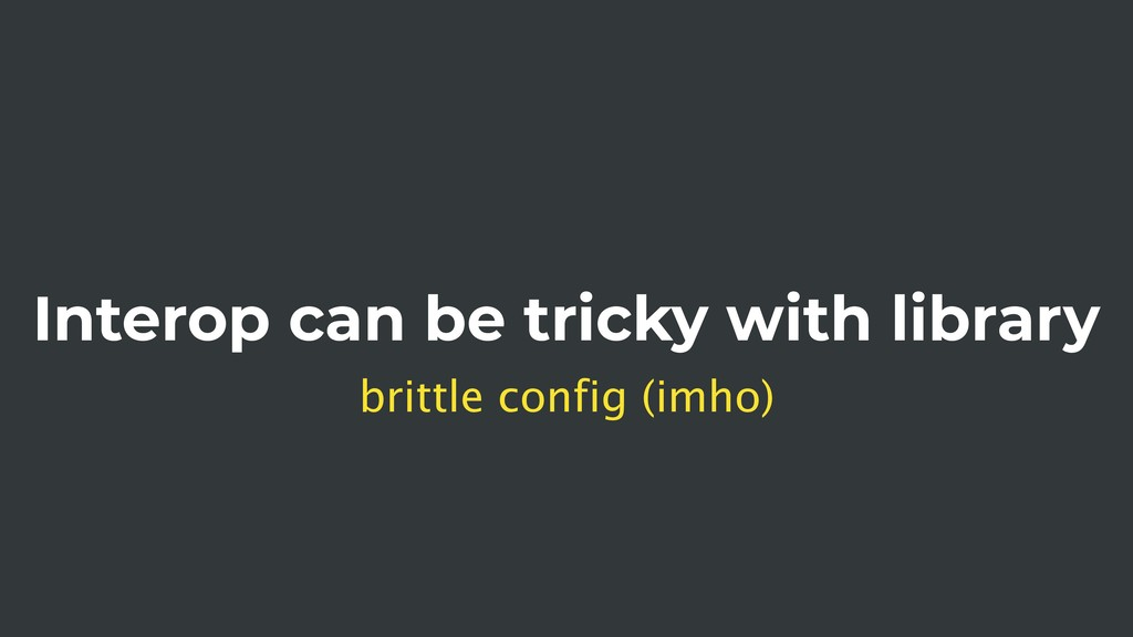 Interop can be tricky with library brittle conf...