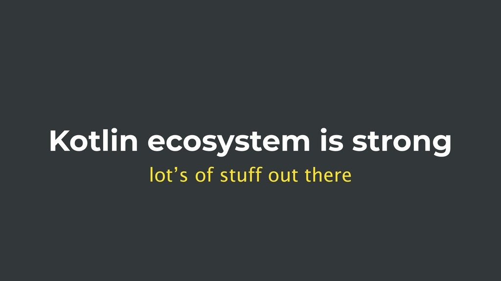 Kotlin ecosystem is strong lot's of stuff out t...