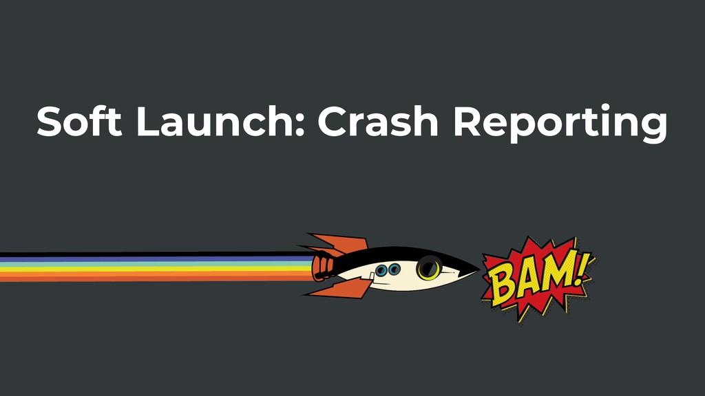 Soft Launch: Crash Reporting