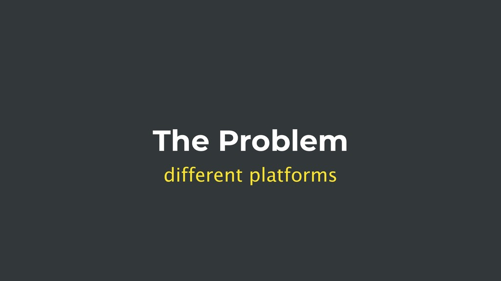 The Problem different platforms