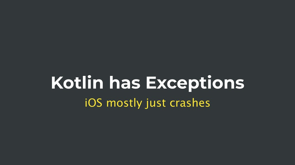 Kotlin has Exceptions iOS mostly just crashes