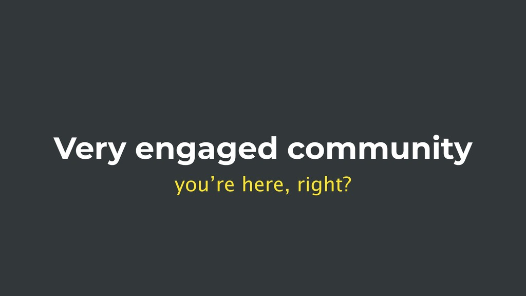 Very engaged community you're here, right?