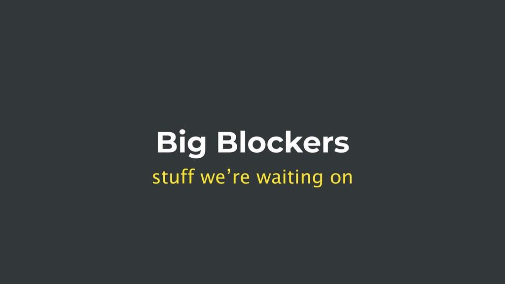 Big Blockers stuff we're waiting on