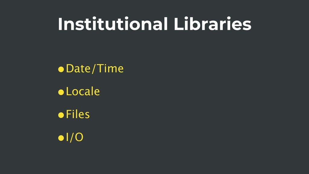 Institutional Libraries •Date/Time •Locale •Fil...