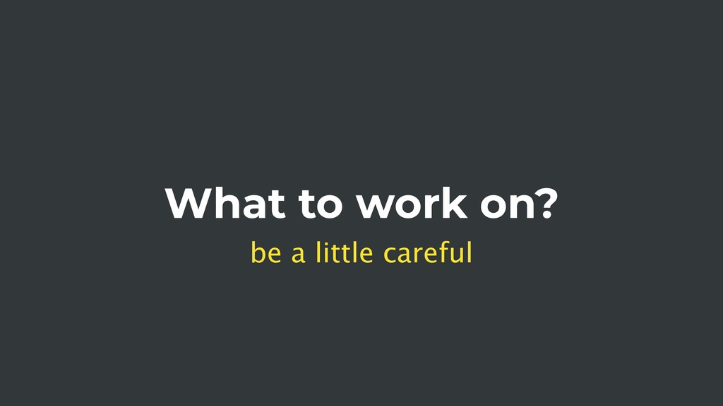 What to work on? be a little careful
