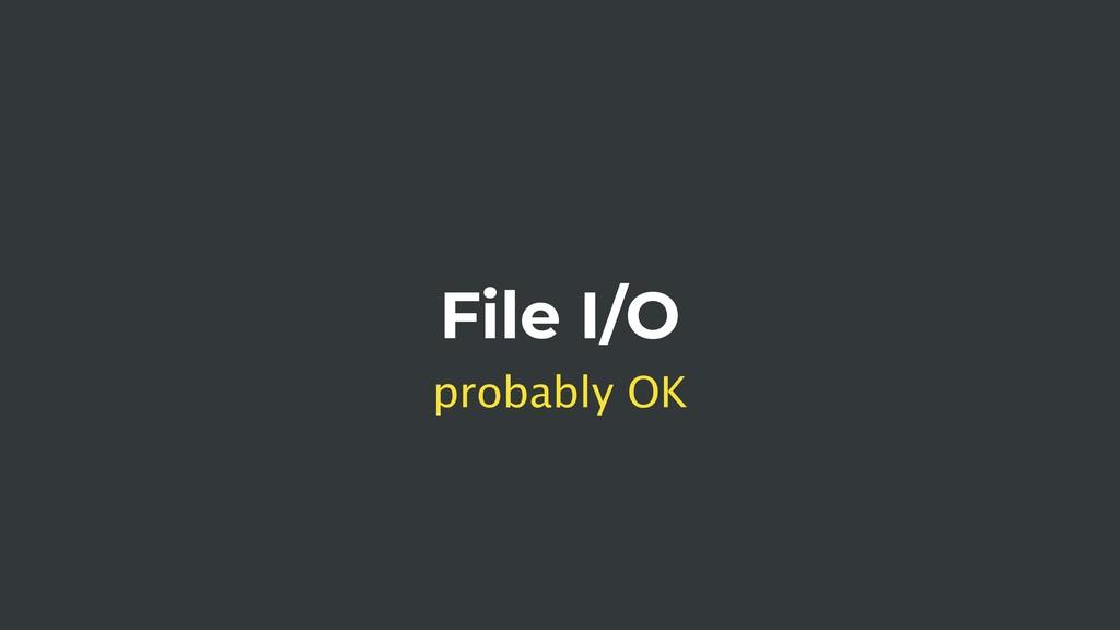 File I/O probably OK