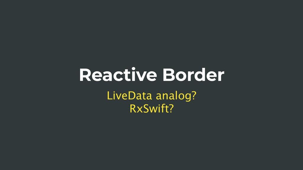 Reactive Border LiveData analog? RxSwift?