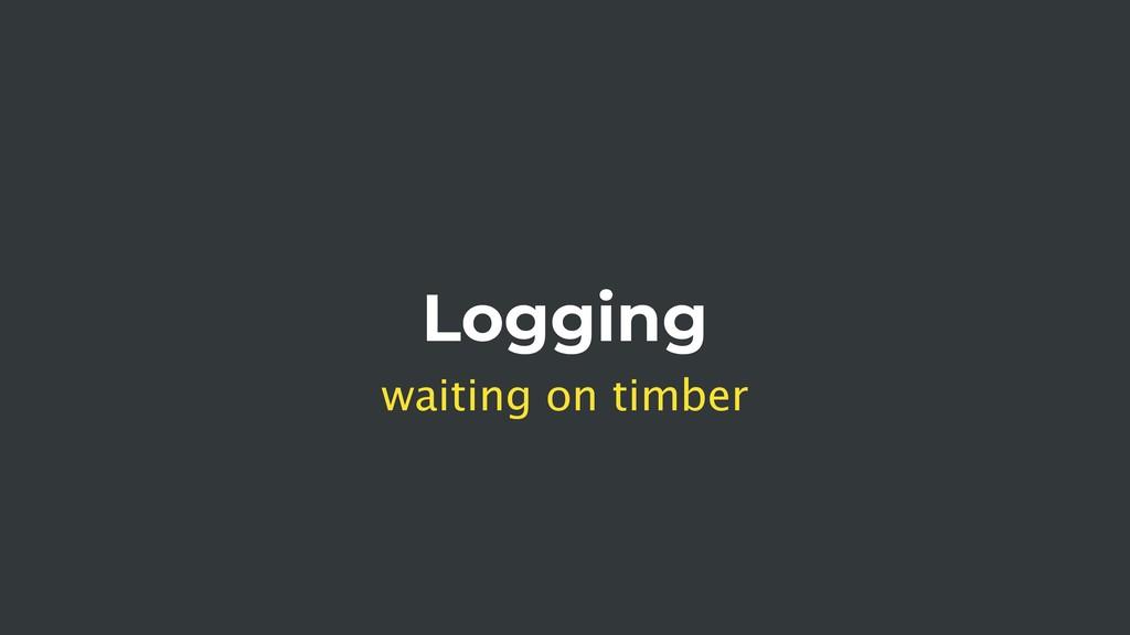 Logging waiting on timber