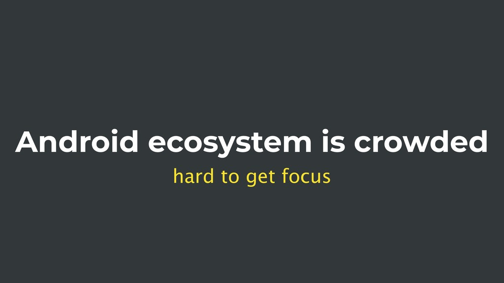 Android ecosystem is crowded hard to get focus