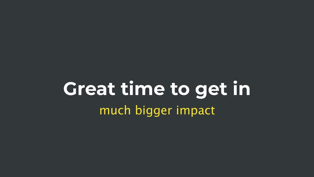 Great time to get in much bigger impact