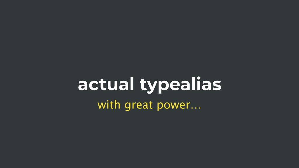 actual typealias with great power…