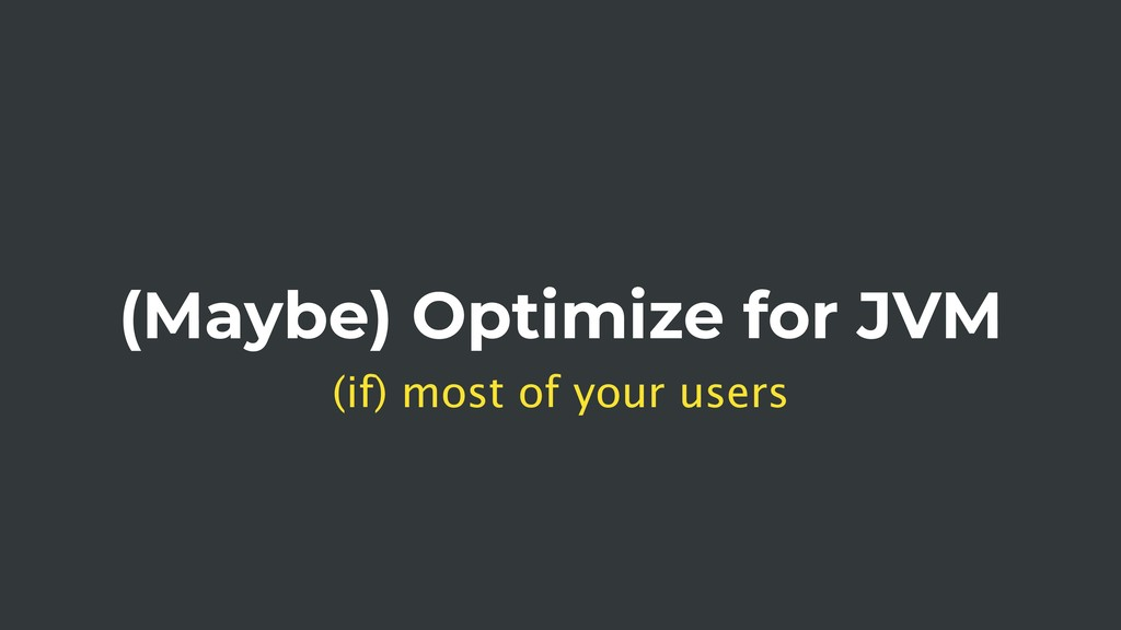 (Maybe) Optimize for JVM (if) most of your users