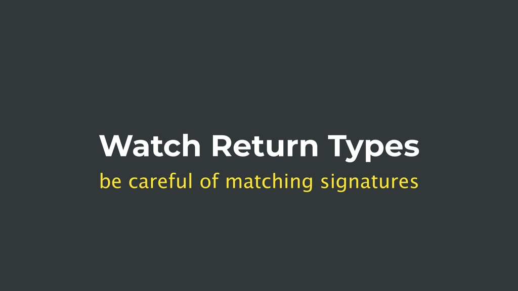 Watch Return Types be careful of matching signa...