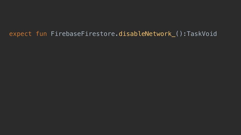 expect fun FirebaseFirestore.disableNetwork_():...