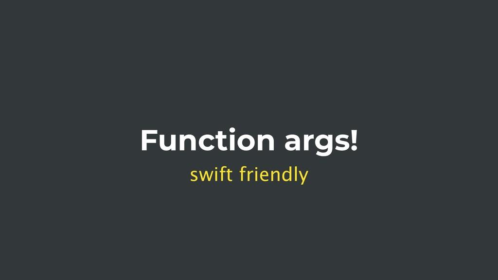 Function args! swift friendly