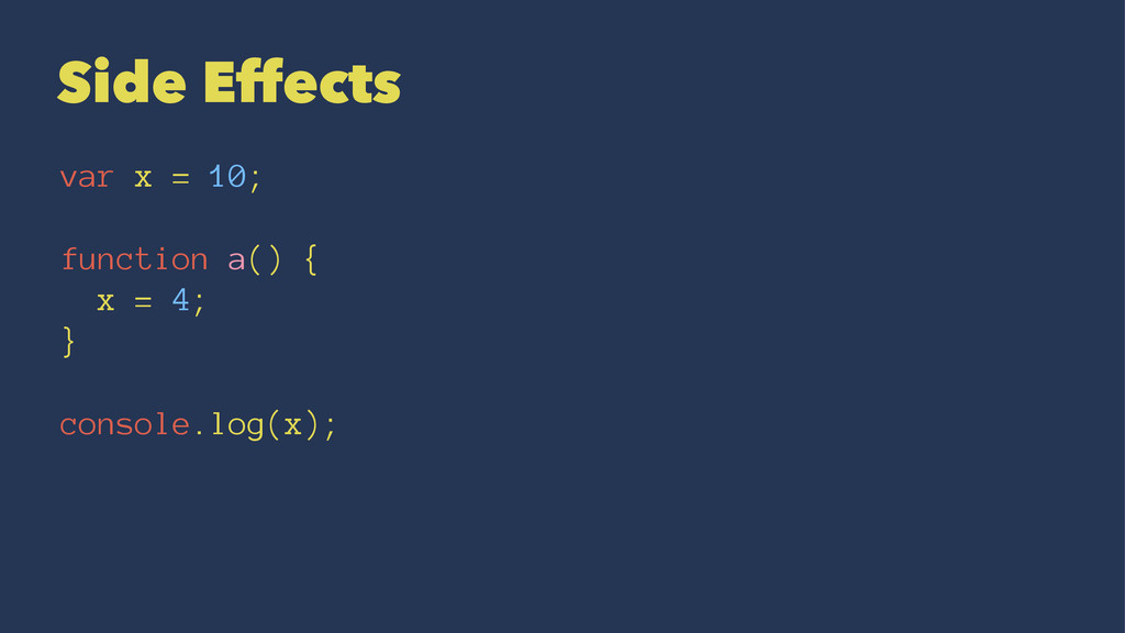 Side Effects var x = 10; function a() { x = 4; ...