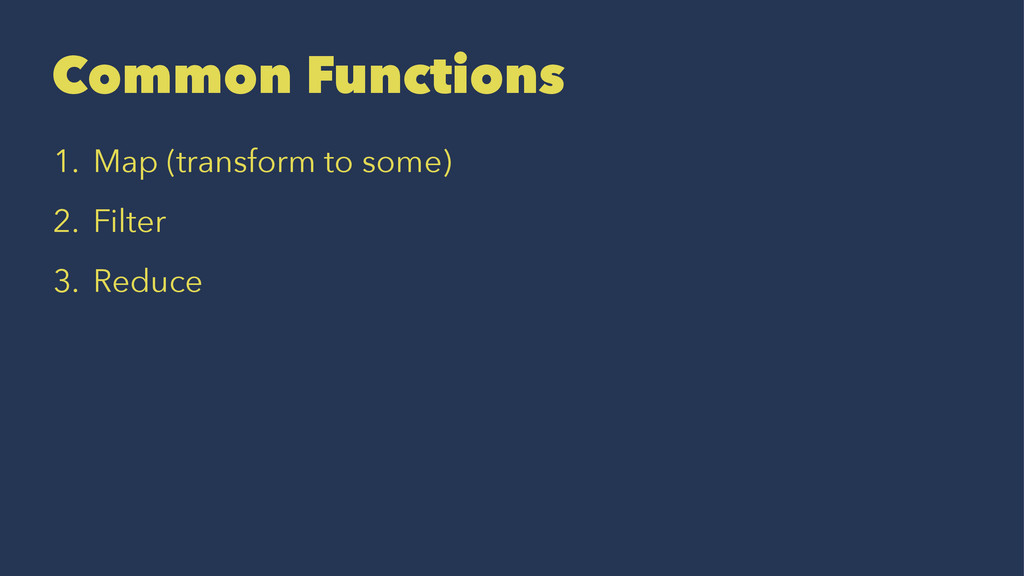 Common Functions 1. Map (transform to some) 2. ...