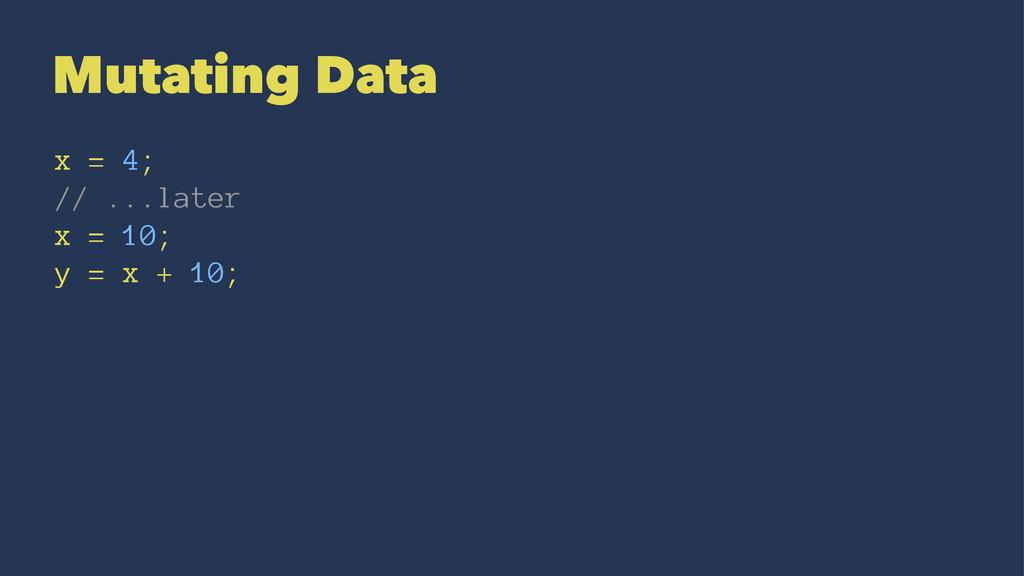 Mutating Data x = 4; // ...later x = 10; y = x ...