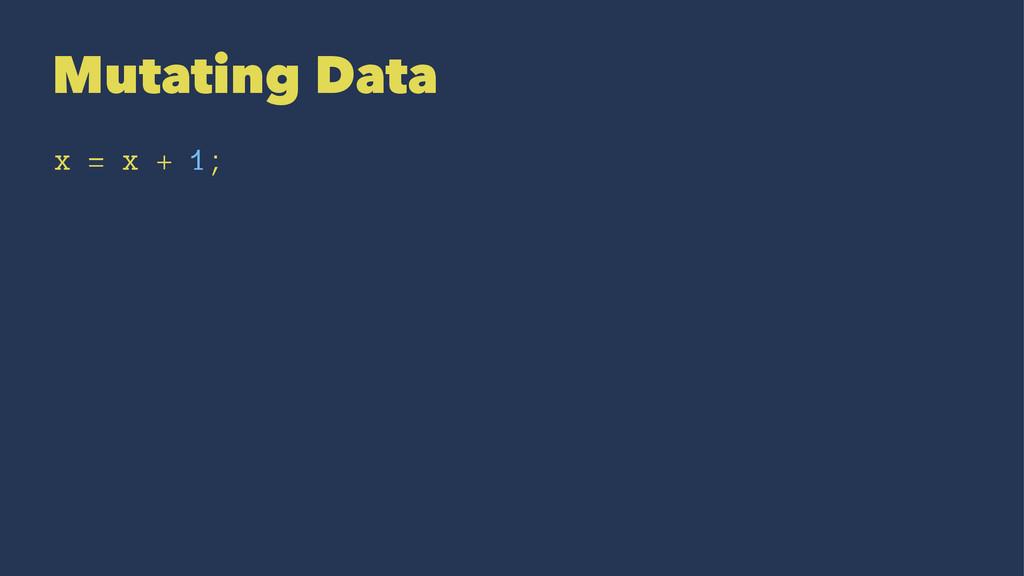 Mutating Data x = x + 1;