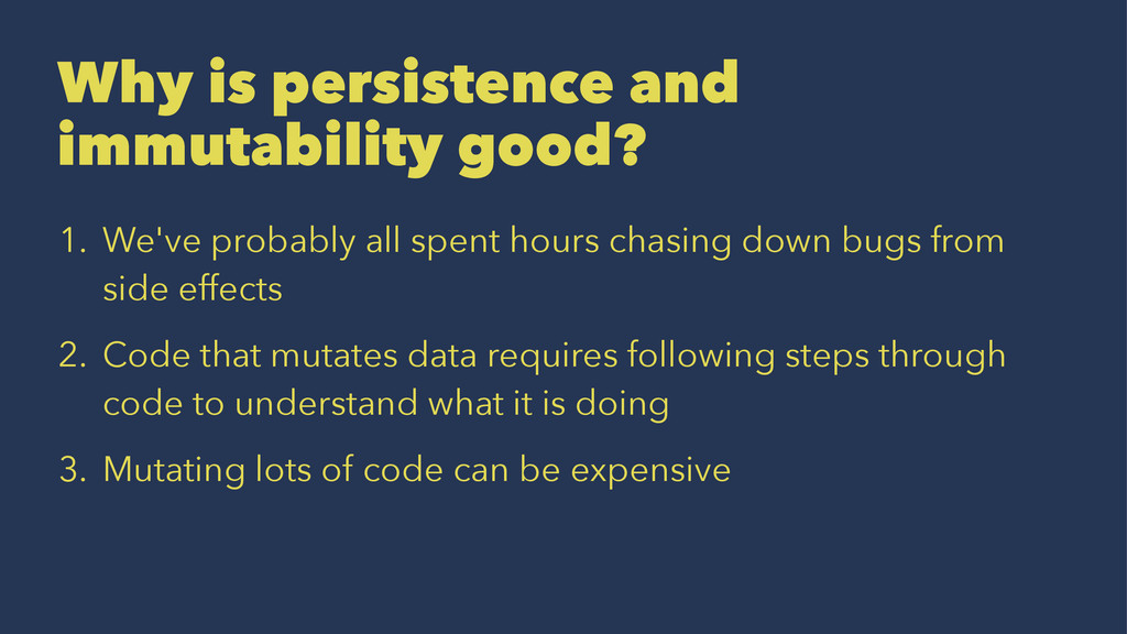 Why is persistence and immutability good? 1. We...
