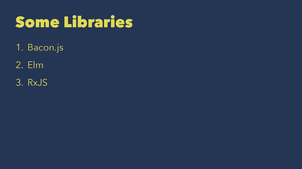Some Libraries 1. Bacon.js 2. Elm 3. RxJS