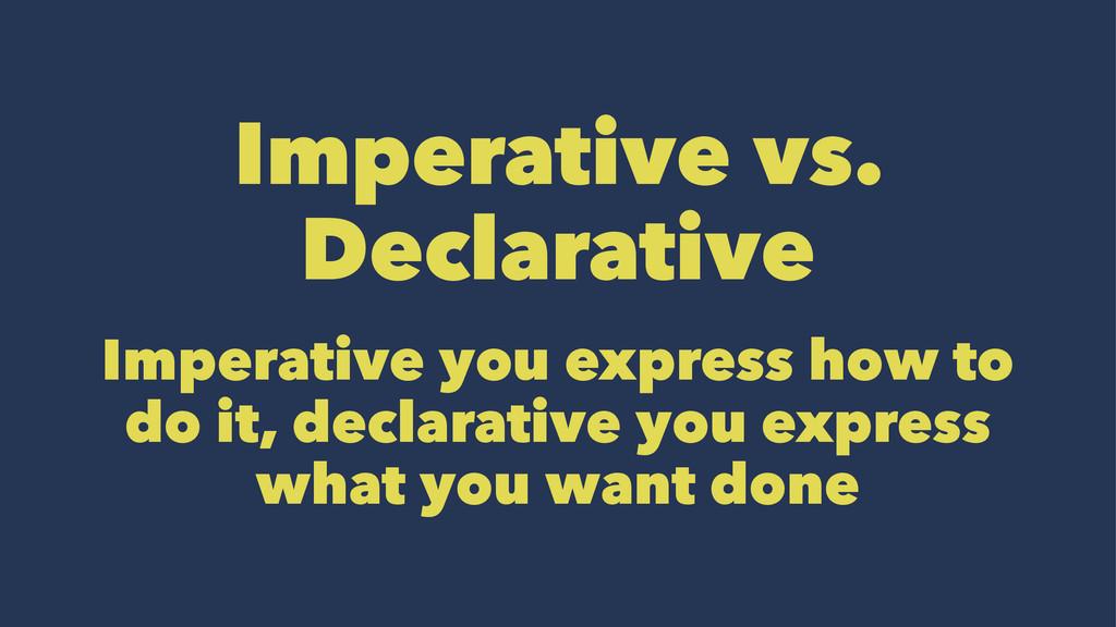 Imperative vs. Declarative Imperative you expre...