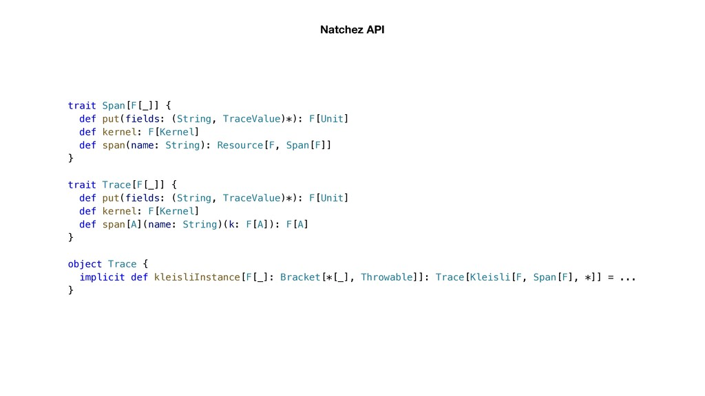 Natchez API trait Span[F[_]] { def put(fields: ...