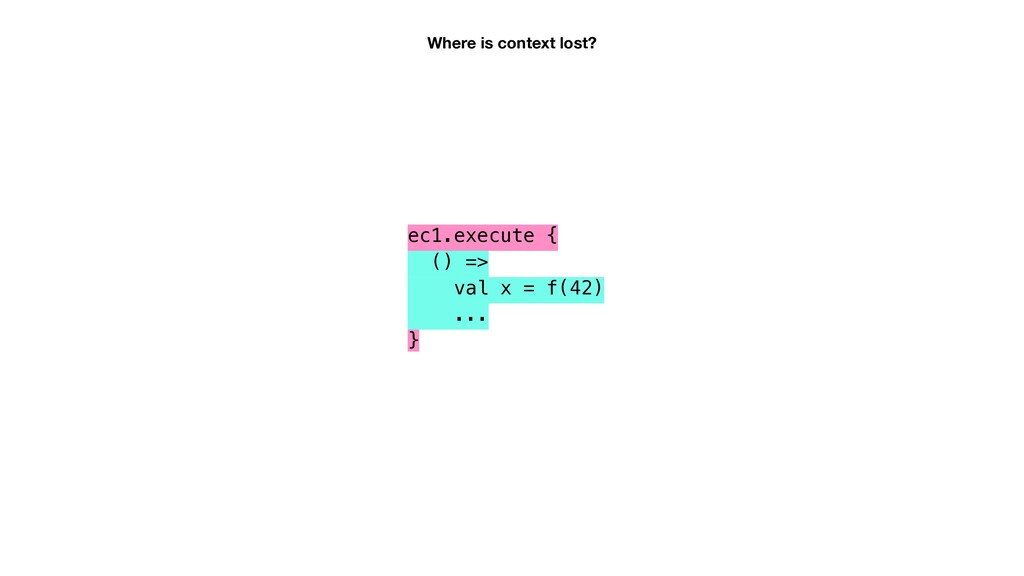 Where is context lost? ec1.execute { () => val ...