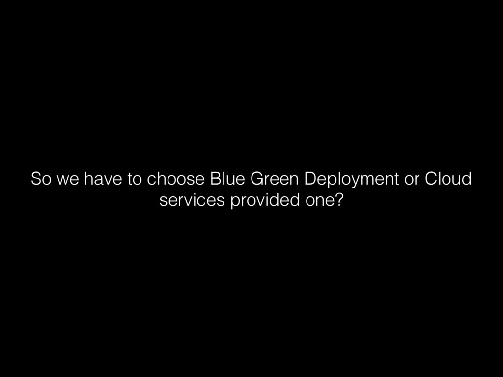 So we have to choose Blue Green Deployment or C...