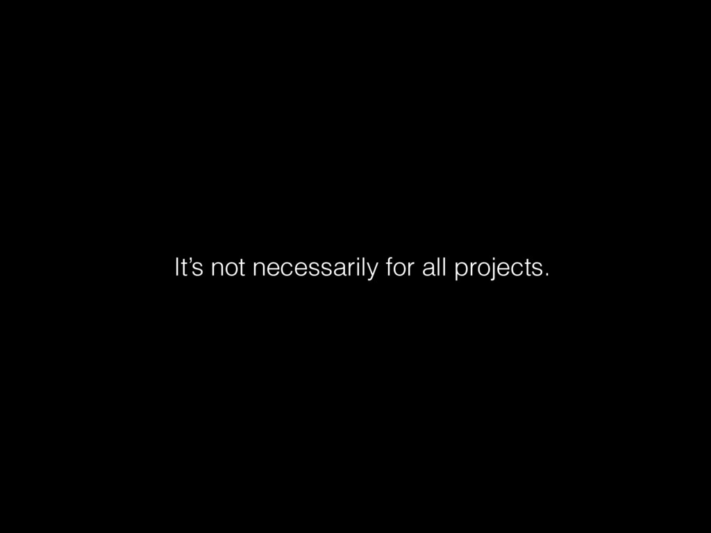 It's not necessarily for all projects.